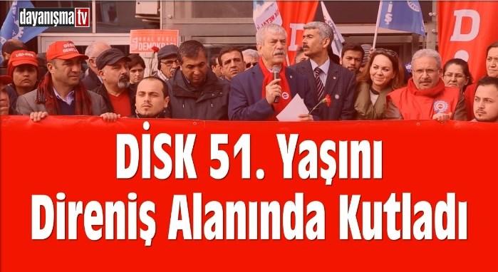 DİSK 51. Yaşını Direniş Alanında Kutladı.